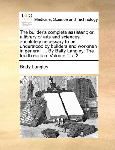 Read Online The builder's complete assistant; or, a library of arts and sciences, absolutely necessary to be understood by builders and workmen in general. ... By Batty Langley. The fourth edition. Volume 1 of 2 ebook