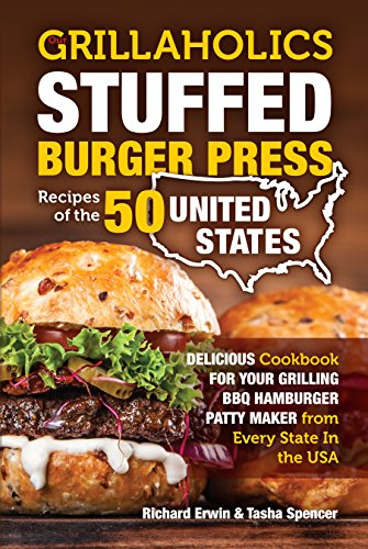Our Grillaholics Stuffed Burger Press Recipes of the 50 United States: Delicious Cookbook for your Grilling BBQ Hamburger Patty Maker from Every State ... USA (Burgers from the 50 United States 1) by Richard Erwin, Tasha Spencer