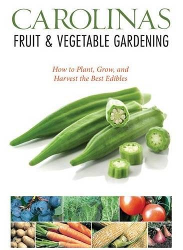 Carolinas Fruit & Vegetable Gardening: How to Plant, Grow, and Harvest the Best Edibles (Fruit & Vegetable Gardening Guides) (Gardening South Carolina)