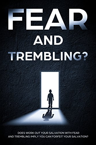 FEAR AND TREMBLING?: Does work out your salvation with fear and trembling imply you can forfeit your salvation? (Work For Your Salvation With Fear And Trembling)