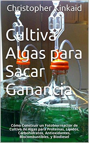 Descargar Libro Cultiva Algas Para Sacar Ganancia: Cómo Construir Un Fotobiorreactor De Cultivo De Algas Para Proteínas, Lípidos, Carbohidratos, Antioxidantes, Biocombustibles, Y Biodiesel Christopher Kinkaid