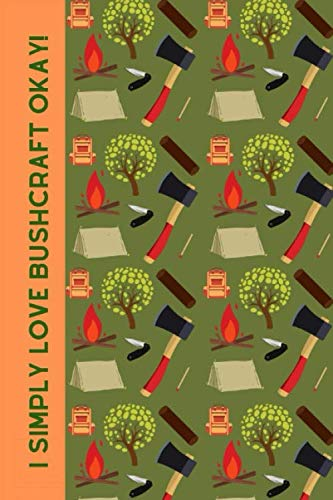 I Simply Love Bushcraft Okay!: Novelty Notebook For The Outdoor Enthusiast. (Knife And Axe Skills For Wilderness Survival)