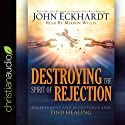 Destroying the Spirit of Rejection: Receive Love and Acceptance and Find Healing Audiobook by John Eckhardt Narrated by Mirron Willis