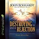 Destroying the Spirit of Rejection: Receive Love and Acceptance and Find Healing Hörbuch von John Eckhardt Gesprochen von: Mirron Willis