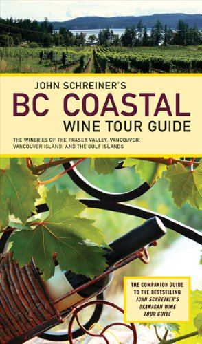 John Schreiner's BC Coastal Wine Tour: The Wineries of the Fraser Valley Vancouver, Vancouver Island, and the Gulf Islands