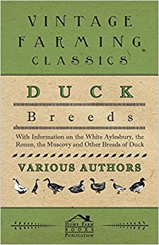 Duck Breeds - With Information on the White Aylesbury, the Rouen, the Muscovy and Other Breeds of Duck