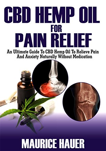 CBD Hemp Oil For Pain Relief: An Ultimate Guide To CBD Hemp Oil To Relieve Pain and Anxiety Naturally without Medications (Inflammation, rheumatoid arthritis etc)