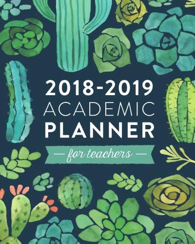 2018-2019 Academic Planner for Teachers: Weekly & Monthly Lesson Planner for Teachers | July 2018 - June 2019: Cactus and Succulents, July 2018 - June ... Planner, Organizer, Agenda and Calendar)