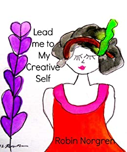 Lead Me to My Creative Self: How God Opened My Creative Heart by [Norgren, Robin]