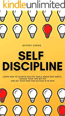 Self Discipline: Learn How to Achieve Healthy Goals, Break Bad Habits, Manage your Time Better and Set your Mind for Success in 10 Days