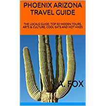 PHOENIX ARIZONA TRAVEL GUIDE: THE LOCALS GUIDE: TOP 50 HIDDEN TOURS, ARTS & CULTURE, COOL EATS AND HOT HIKES