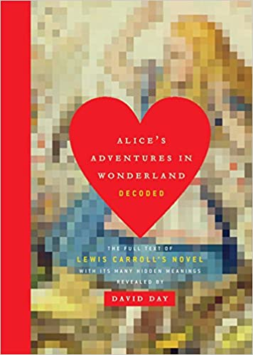 The Full Text of Lewis Carrolls Novel with its Many Hidden Meanings Revealed Alices Adventures in Wonderland Decoded