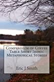 Compendium of Coffee Table Short Ironic Metaphorical Stories, Eric Smith, 0615676650