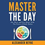 Master the Day: Eat, Move and Live Better With the Power of Daily Habits   Alexander Heyne