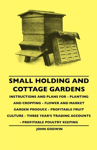 Small Holding And Cottage Gardens - Instructions And Plans For - Planting And Cropping - Flower And Market Garden Produce - Profitable Fruit Culture - ... Accounts - Profitable Poultry Keeping