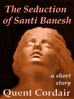 The Seduction of Santi Banesh by [Cordair, Quent]