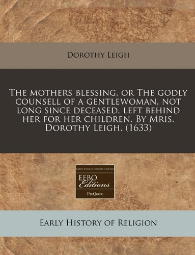 The mothers blessing, or The godly counsell of a gentlewoman, not long since deceased, left behind her for her children. By Mris. Dorothy Leigh. (1633) pdf epub