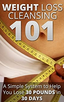 Weight Loss Cleansing 101 - A Simple System to Lose 30