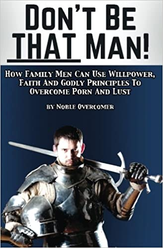 Book Don't Be That Man: How Family Men Can Use Willpower, Faith And Godly Principles To Overcome Porn And Lust