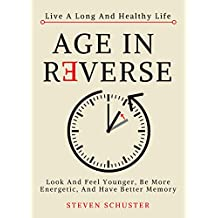 Age in Reverse: Look And Feel Younger, Be More Energetic, And Have Better Memory - Live A Long And Healthy Life