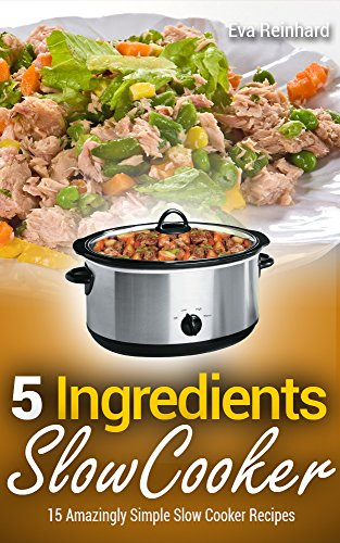 5 Ingredient Slow Cooker: 15 Amazingly Simple Slow Cooker Recipes (Healthy Recipes, Crock Pot Recipes, Slow Cooker Recipes,  Caveman Diet, Stone Age Food, Clean Food) by [Reinhard, Eva]