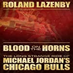 Blood on the Horns: The Long Strange Ride of Michael Jordan's Chicago Bulls | Roland Lazenby