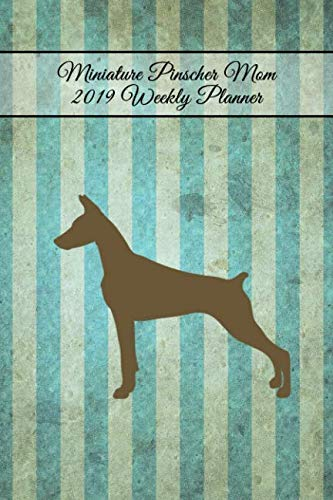 Miniature Pinscher Mom 2019 Weekly Planner: Organizer Notebook for Dog and Puppy Lovers (Pinscher Terrier Miniature)