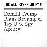Donald Trump Plans Revamp of Top U.S. Spy Agency | Damian Paletta,Julian E. Barnes
