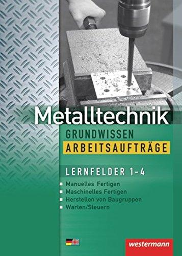 Metalltechnik Grundwissen. Lernfelder 1-4: Metalltechnik Grundwissen Arbeitsaufträge: Lernfelder 1-4: Arbeitsheft