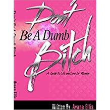 Don't Be A Dumb Bitch: The Female Guide to Living Your Best Life!