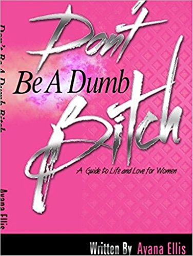 Don't Be A Dumb Bitch: The Female Guide to Life and Love by [Ellis, Ayana]