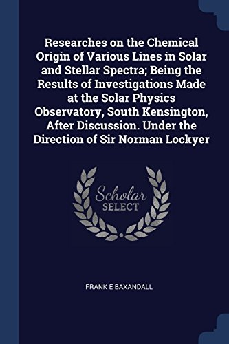 Researches on the Chemical Origin of Various Lines in Solar and Stellar Spectra; Being the Results of Investigations Made at the Solar Physics ... Under the Direction of Sir Norman Lockyer