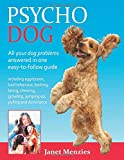 Psycho Dog: All Your Dog Problems Answered in One Easy-to-Follow Guide Including Aggression, Bad Behaviour, Barking, Biting, Chewing Growling, Jumping Up, Pulling and Dominance