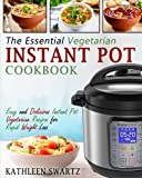 The Essential Vegetarian Instant Pot Cookbook: Easy and Delicious Instant Pot Vegetarian Recipes for Rapid Weight Loss (Instant Pot Vegetarian Cookbook)