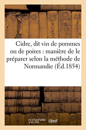 Cidre, Dit Vin de Pommes Ou de Poires: Manière de Le Préparer Selon La Méthode de Normandie: (Savoirs Et Traditions) (French Edition)