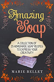 Amazing Soap: A Collection Of 25 Homemade Soap Recipes To Express Your Creativity by [Bellet, Marie]