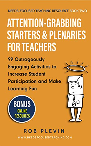 Attention-Grabbing Starters & Plenaries for Teachers: 99 Outrageously Engaging Activities to Increase Student Participation and Make Learning Fun (Needs-Focused Teaching Resource Book -