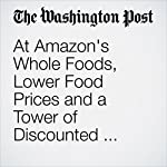 At Amazon's Whole Foods, Lower Food Prices and a Tower of Discounted Amazon Echoes | Abha Bhattarai