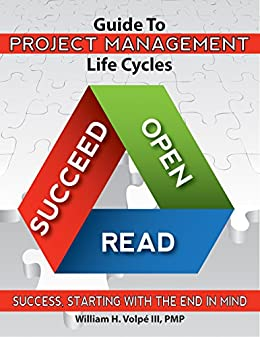 Guide To Project Management Life Cycles: Success, Starting With The End In Mind. by [Volpe III, William H.]