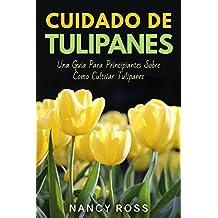 Cuidado de Tulipanes: Una Guia Para Principiantes Sobre Como Cultivar Tulipanes (Spanish Edition)