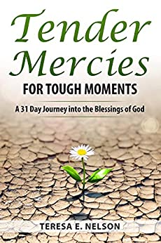 Tender Mercies for Tough Moments: A 31 Day Journey into the Blessings of God by [Nelson, Teresa E.]