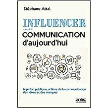 Influencer, c'est la communication d'aujourd'hui: L'opinion publique, arbitre de la communication des idées et des marques (French Edition)