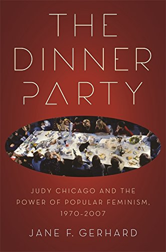 The Dinner Party: Judy Chicago and the Power of Popular Feminism, 1970-2007 (Since 1970: Histories of Contemporary America Ser.)
