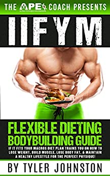 IIFYM Flexible Dieting Bodybuilding Guide: If It Fits Your Macros Diet Plan Trains You on How to Lose Weight, Build Muscle, Lose Body Fat, & Maintain a ... Physique! (The APE Coach Presents Book 1) by [Johnston, Tyler]