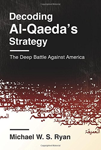 Decoding Al-Qaeda's Strategy: The Deep Battle Against America (Columbia Studies in Terrorism and Irregular Warfare)