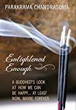 Enlightened Enough: A Buddhist's Look at How We Can Be Happy... at Least Now, Maybe Forever