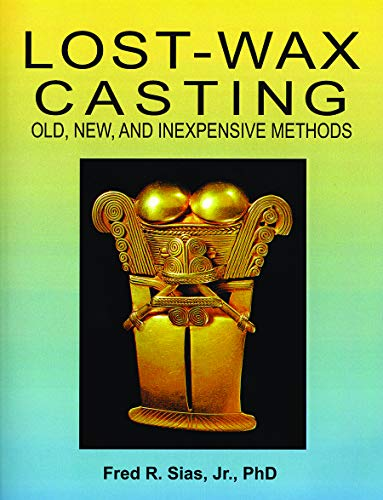 Lost-Wax Casting: Old, New, Inexpensive Methods by Fred R. Sias Jr, PhD Jewelry Making Resource ()