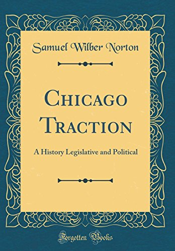 Chicago Traction - Chicago Traction: A History Legislative and Political (Classic Reprint)