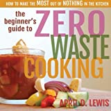The Beginner's Guide to Zero Waste Cooking: How to Make the MOST out of NOTHING in the Kitchen