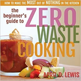 The beginners guide to zero waste cooking how to make the most out the beginners guide to zero waste cooking how to make the most out of nothing in the kitchen april d lewis melinda martin 9781512232899 amazon forumfinder Images